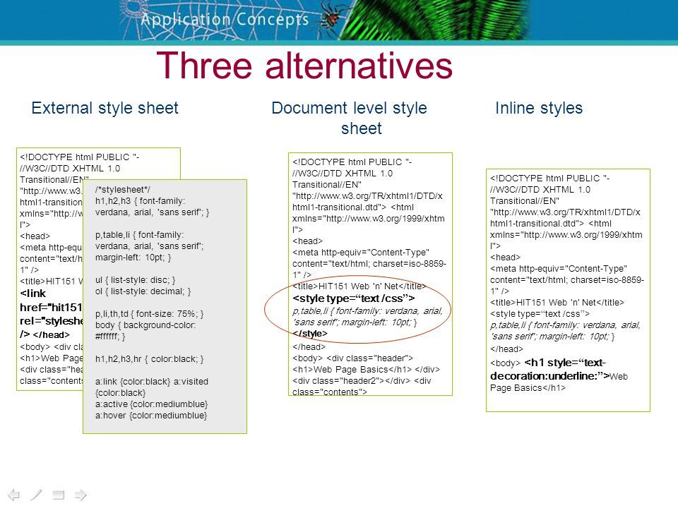 Three alternatives HIT151 Web n Net Web Page Basics /*stylesheet*/ h1,h2,h3 { font-family: verdana, arial, sans serif ; } p,table,li { font-family: verdana, arial, sans serif ; margin-left: 10pt; } ul { list-style: disc; } ol { list-style: decimal; } p,li,th,td { font-size: 75%; } body { background-color: #ffffff; } h1,h2,h3,hr { color:black; } a:link {color:black} a:visited {color:black} a:active {color:mediumblue} a:hover {color:mediumblue} External style sheet HIT151 Web n Net p,table,li { font-family: verdana, arial, sans serif ; margin-left: 10pt; } Web Page Basics HIT151 Web n Net p,table,li { font-family: verdana, arial, sans serif ; margin-left: 10pt; } Web Page Basics Document level style sheet Inline styles