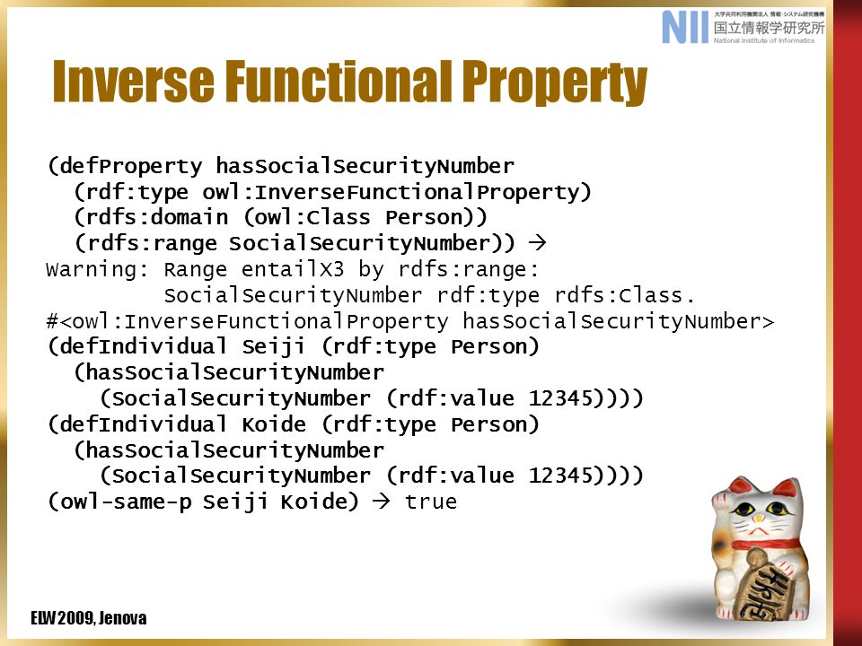 ELW2009, Jenova Inverse Functional Property (defProperty hasSocialSecurityNumber (rdf:type owl:InverseFunctionalProperty) (rdfs:domain (owl:Class Person)) (rdfs:range SocialSecurityNumber))  Warning: Range entailX3 by rdfs:range: SocialSecurityNumber rdf:type rdfs:Class.