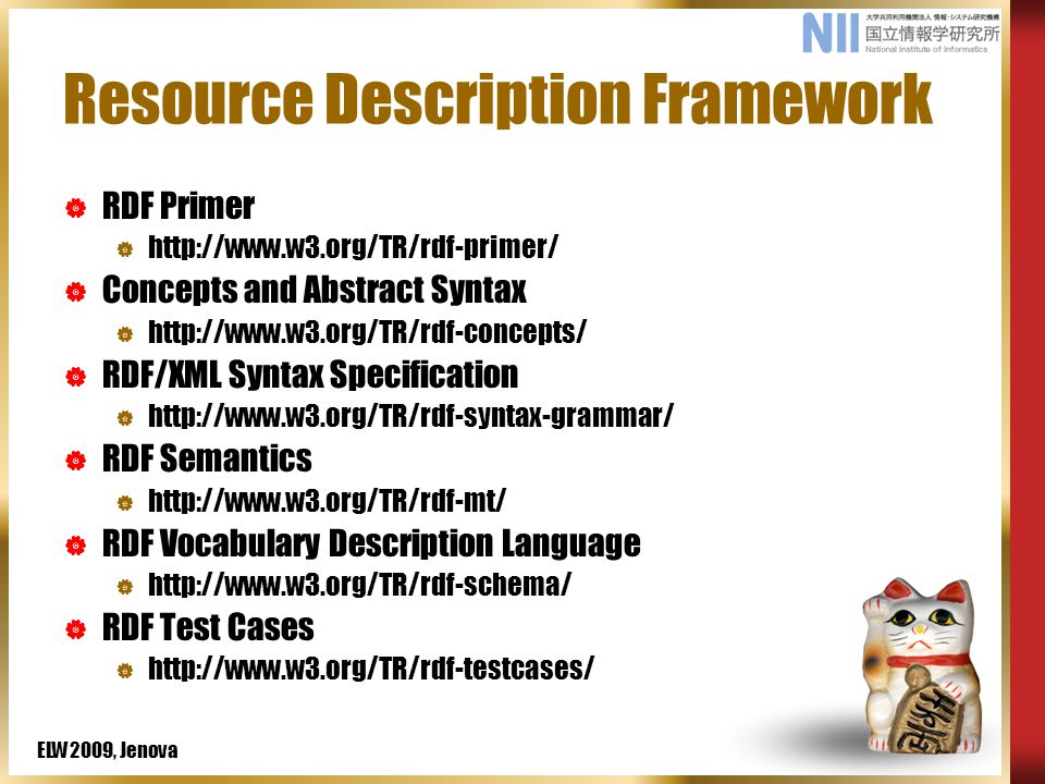ELW2009, Jenova Resource Description Framework  RDF Primer  http://www.w3.org/TR/rdf-primer/  Concepts and Abstract Syntax  http://www.w3.org/TR/rdf-concepts/  RDF/XML Syntax Specification  http://www.w3.org/TR/rdf-syntax-grammar/  RDF Semantics  http://www.w3.org/TR/rdf-mt/  RDF Vocabulary Description Language  http://www.w3.org/TR/rdf-schema/  RDF Test Cases  http://www.w3.org/TR/rdf-testcases/