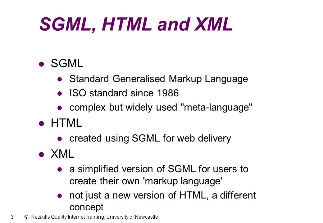 3 © Netskills Quality Internet Training, University of Newcastle SGML, HTML and XML l SGML Standard Generalised Markup Language ISO standard since 1986 complex but widely used meta-language l HTML created using SGML for web delivery l XML a simplified version of SGML for users to create their own markup language not just a new version of HTML, a different concept