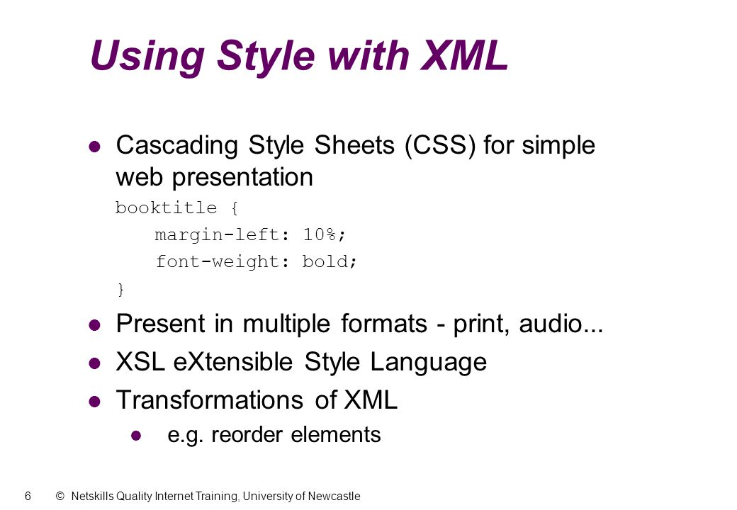 6 © Netskills Quality Internet Training, University of Newcastle Using Style with XML l Cascading Style Sheets (CSS) for simple web presentation booktitle { margin-left: 10%; font-weight: bold; } l Present in multiple formats - print, audio...
