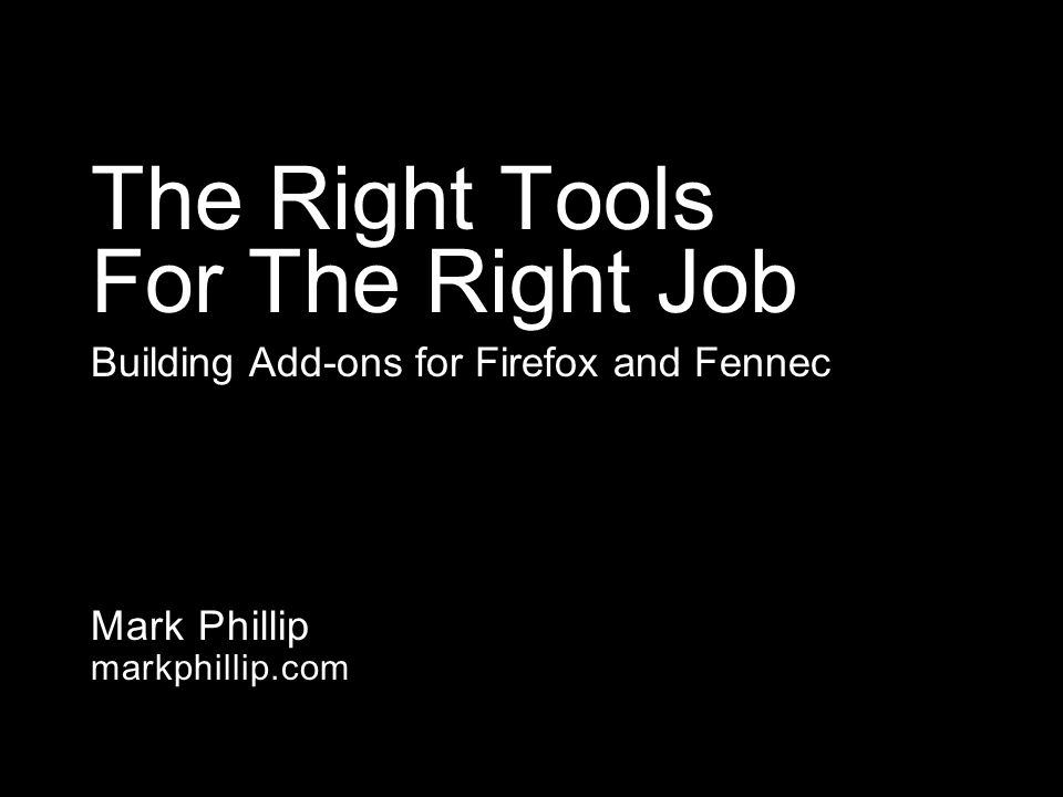 Mark Phillip markphillip.com The Right Tools For The Right Job Building Add-ons for Firefox and Fennec