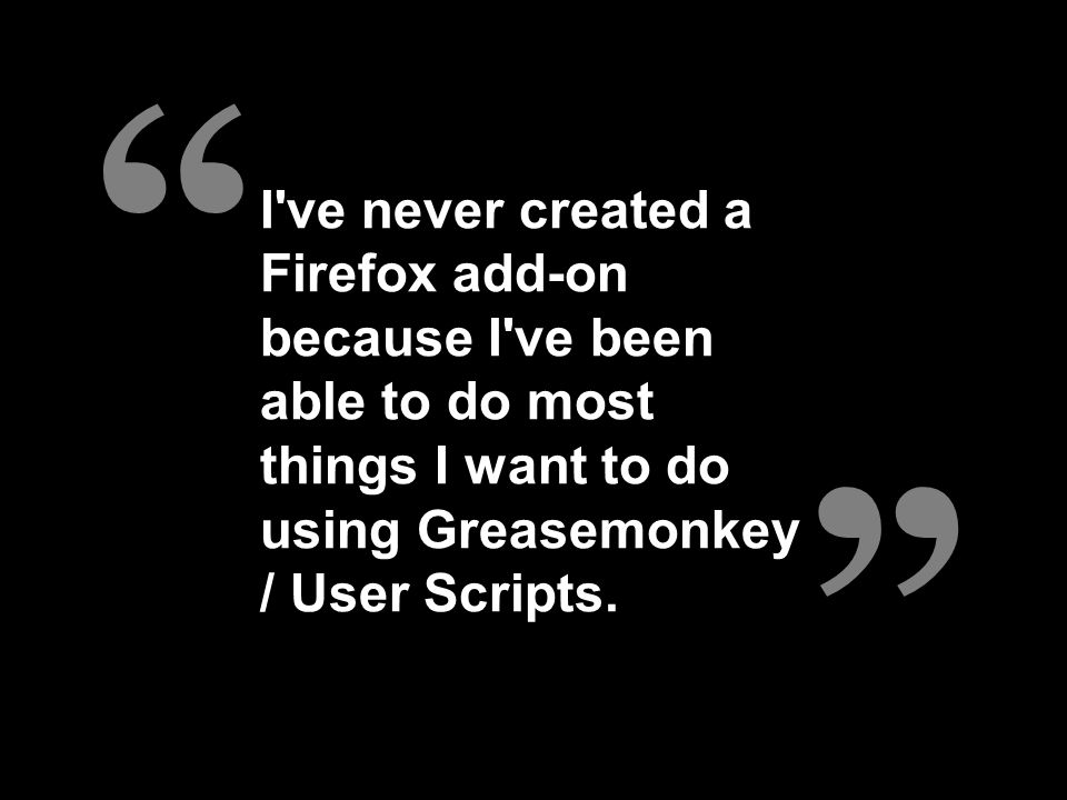 I ve never created a Firefox add-on because I ve been able to do most things I want to do using Greasemonkey / User Scripts.