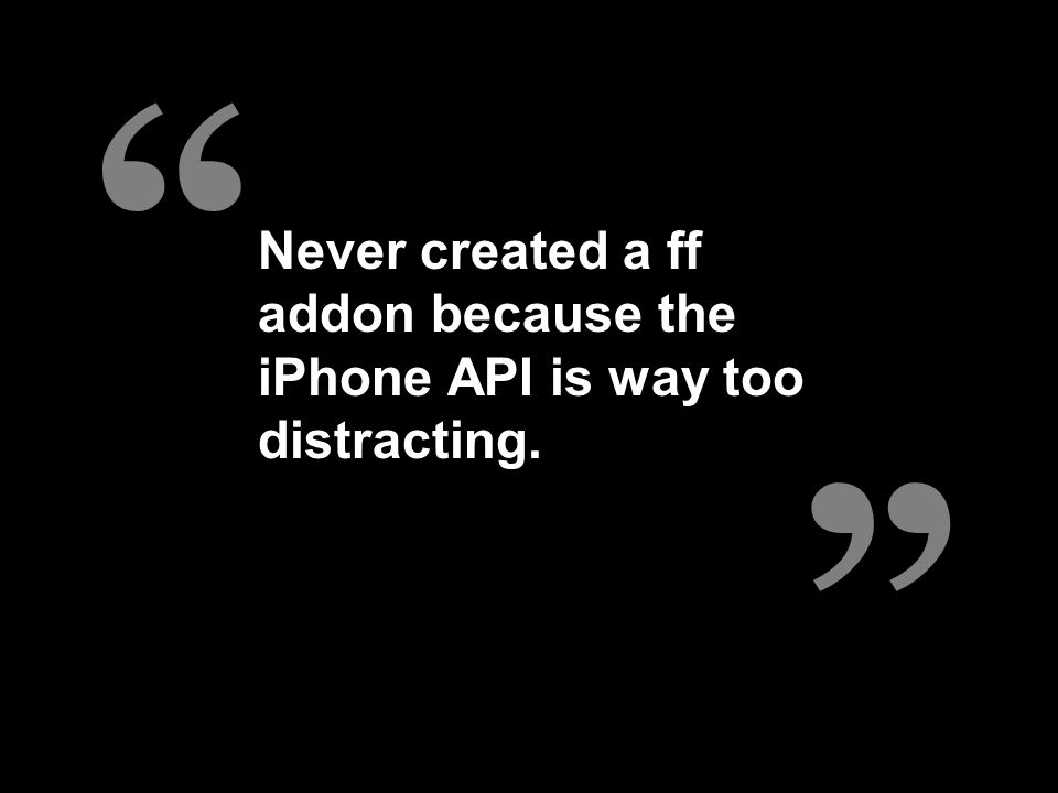 """"""" """" Never created a ff addon because the iPhone API is way too distracting."""