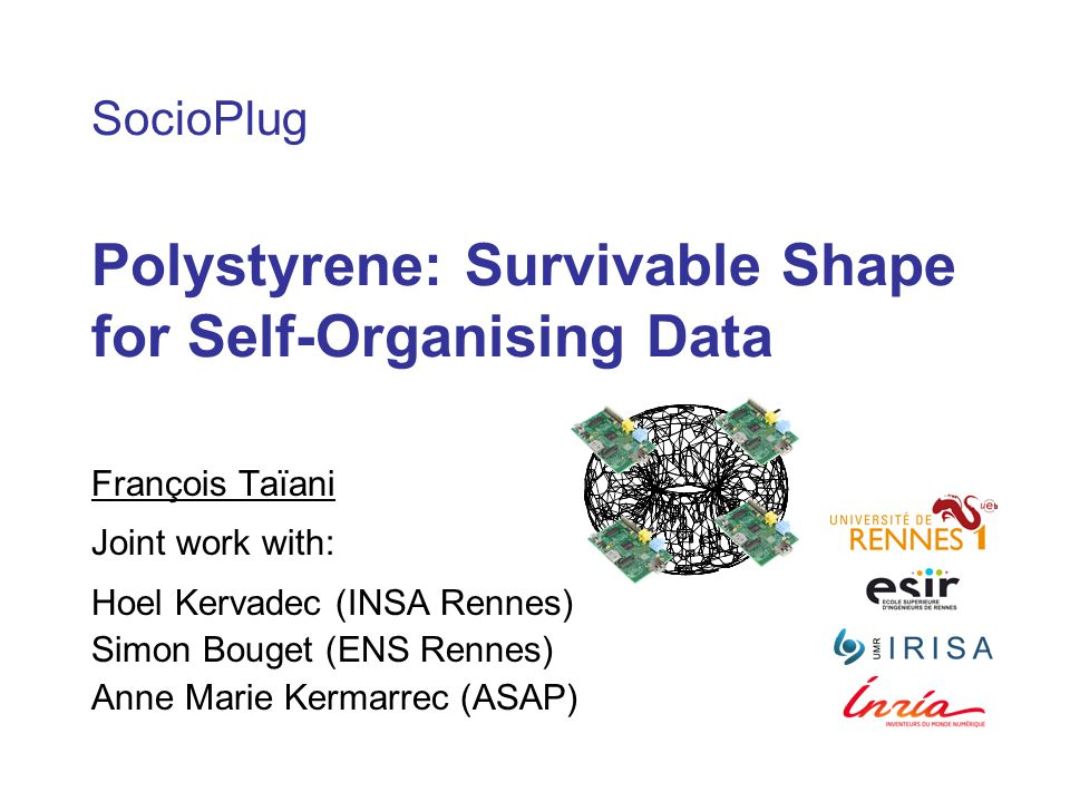SocioPlug Polystyrene: Survivable Shape for Self-Organising Data François Taïani Joint work with: Hoel Kervadec (INSA Rennes) Simon Bouget (ENS Rennes) Anne Marie Kermarrec (ASAP)