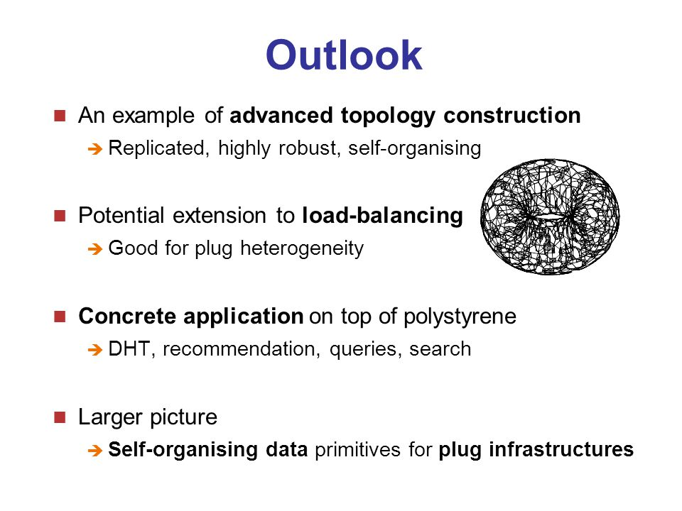 Outlook An example of advanced topology construction  Replicated, highly robust, self-organising Potential extension to load-balancing  Good for plug heterogeneity Concrete application on top of polystyrene  DHT, recommendation, queries, search Larger picture  Self-organising data primitives for plug infrastructures
