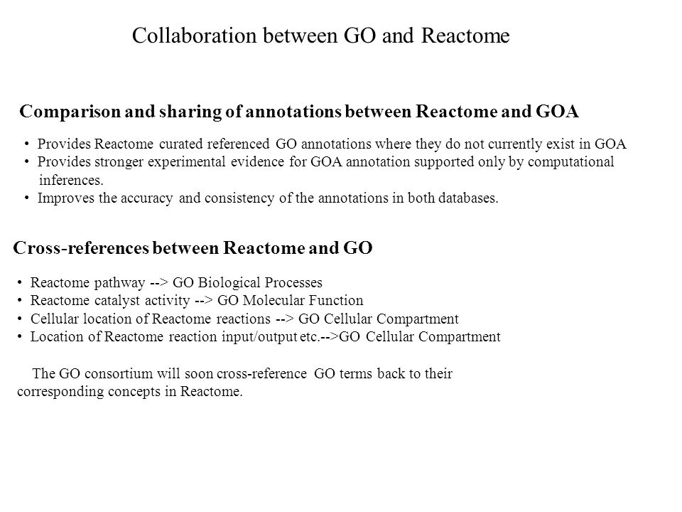 Provides Reactome curated referenced GO annotations where they do not currently exist in GOA Provides stronger experimental evidence for GOA annotation supported only by computational inferences.