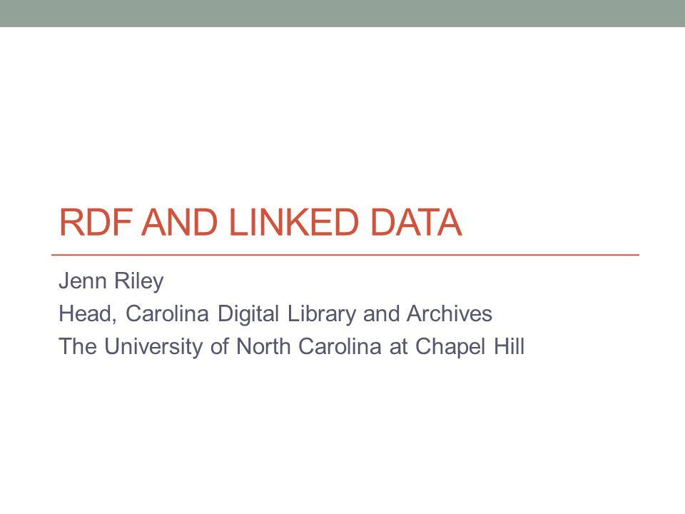 RDF AND LINKED DATA Jenn Riley Head, Carolina Digital Library and Archives The University of North Carolina at Chapel Hill