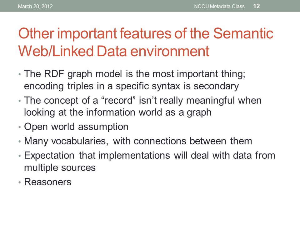 Other important features of the Semantic Web/Linked Data environment The RDF graph model is the most important thing; encoding triples in a specific syntax is secondary The concept of a record isn't really meaningful when looking at the information world as a graph Open world assumption Many vocabularies, with connections between them Expectation that implementations will deal with data from multiple sources Reasoners March 28, 2012NCCU Metadata Class 12
