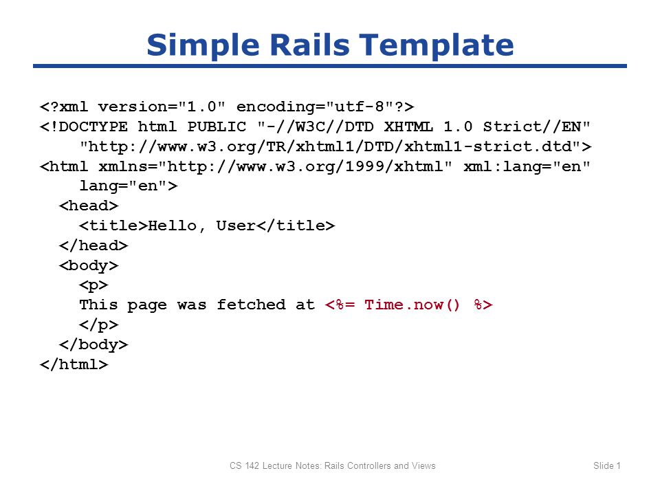 CS 142 Lecture Notes: Rails Controllers and ViewsSlide 2 Control Structures in Templates ?xml version= 1.0 encoding= utf-8 ?> <!DOCTYPE html PUBLIC -//W3C//DTD XHTML 1.0 Strict//EN http://www.w3.org/TR/xhtml1/DTD/xhtml1-strict.dtd > Rails Parameters The params hash contains the following values: :