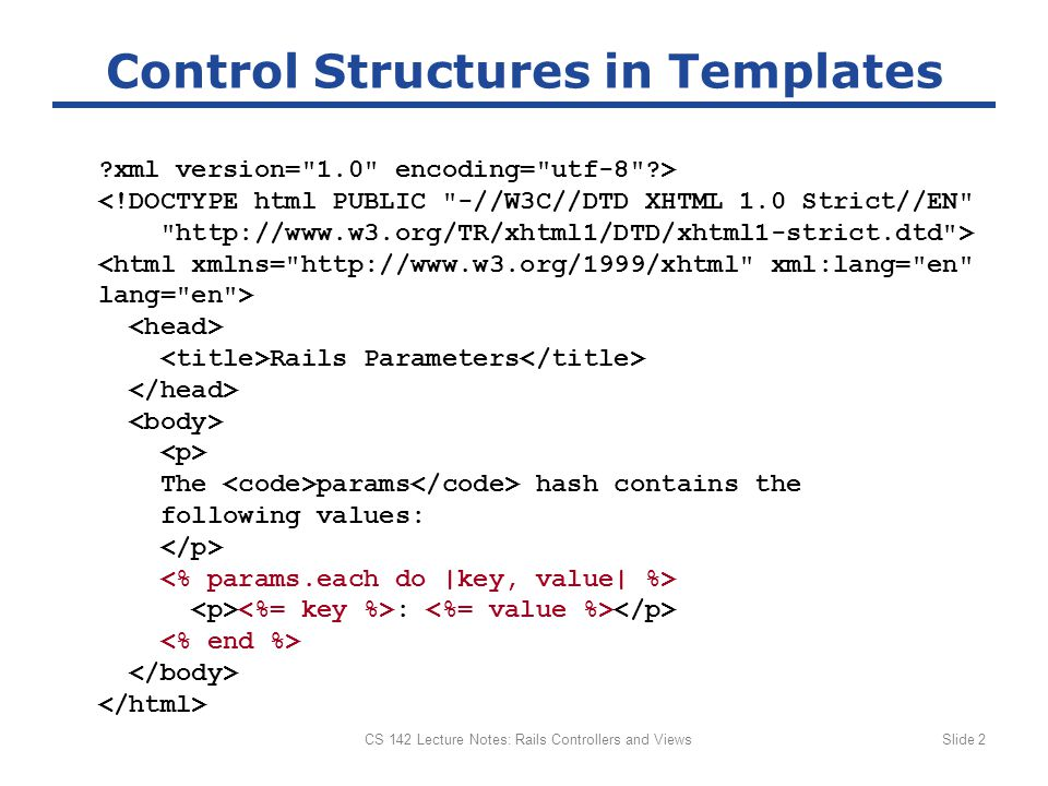 CS 142 Lecture Notes: Rails Controllers and ViewsSlide 2 Control Structures in Templates xml version= 1.0 encoding= utf-8 > <!DOCTYPE html PUBLIC -//W3C//DTD XHTML 1.0 Strict//EN http://www.w3.org/TR/xhtml1/DTD/xhtml1-strict.dtd > Rails Parameters The params hash contains the following values: :