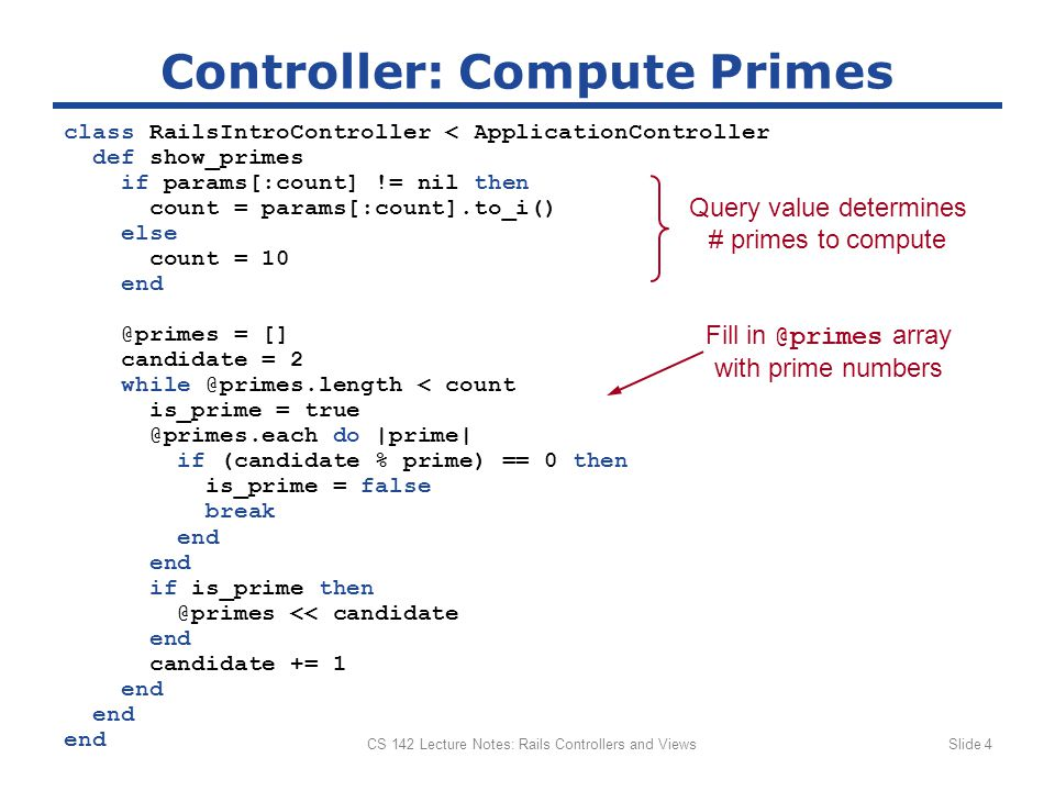 CS 142 Lecture Notes: Rails Controllers and ViewsSlide 5 Template to Display Primes Prime Numbers The first prime numbers are: Prime Numbers >