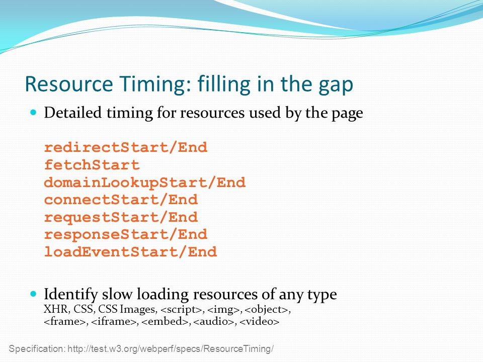 Resource Timing: filling in the gap Detailed timing for resources used by the page redirectStart/End fetchStart domainLookupStart/End connectStart/End requestStart/End responseStart/End loadEventStart/End Identify slow loading resources of any type XHR, CSS, CSS Images,,,,,,,, Specification: http://test.w3.org/webperf/specs/ResourceTiming/