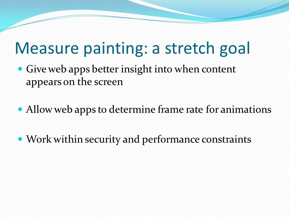 Measure painting: a stretch goal Give web apps better insight into when content appears on the screen Allow web apps to determine frame rate for animations Work within security and performance constraints