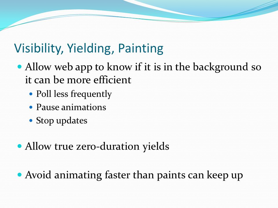 Visibility, Yielding, Painting Allow web app to know if it is in the background so it can be more efficient Poll less frequently Pause animations Stop updates Allow true zero-duration yields Avoid animating faster than paints can keep up