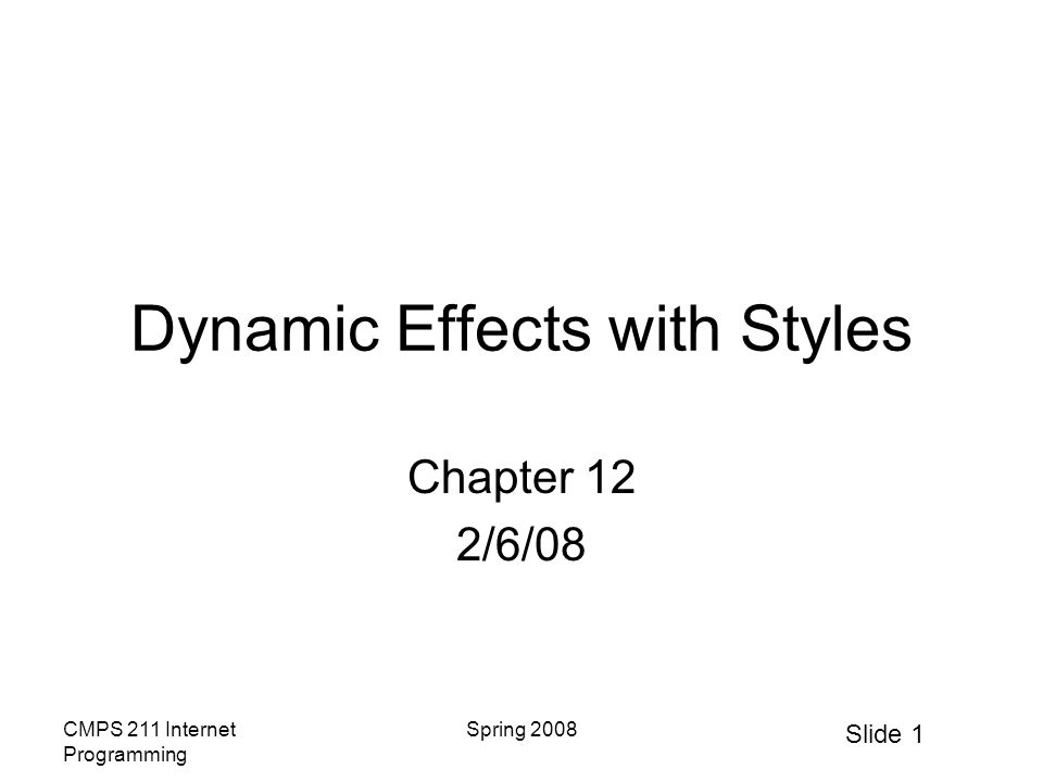 Slide 1 CMPS 211 Internet Programming Spring 2008 Dynamic Effects with Styles Chapter 12 2/6/08