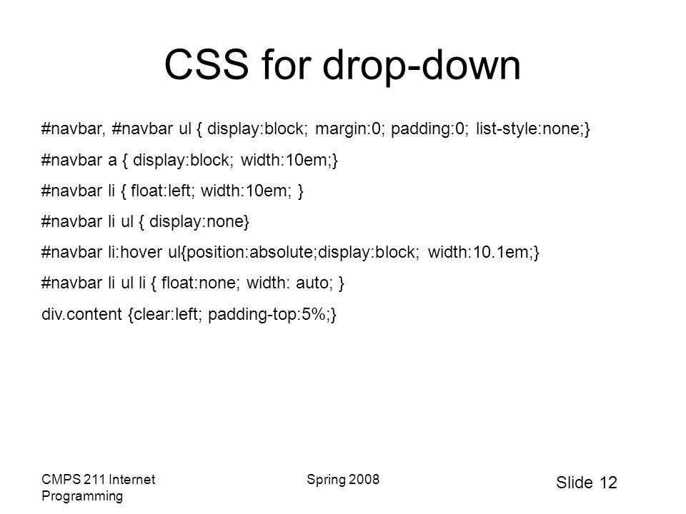 Slide 12 CMPS 211 Internet Programming Spring 2008 CSS for drop-down #navbar, #navbar ul { display:block; margin:0; padding:0; list-style:none;} #navbar a { display:block; width:10em;} #navbar li { float:left; width:10em; } #navbar li ul { display:none} #navbar li:hover ul{position:absolute;display:block; width:10.1em;} #navbar li ul li { float:none; width: auto; } div.content {clear:left; padding-top:5%;}