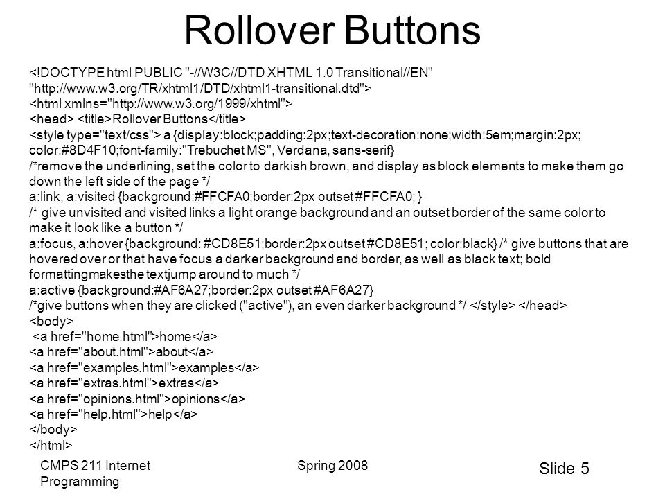 Slide 5 CMPS 211 Internet Programming Spring 2008 Rollover Buttons Rollover Buttons a {display:block;padding:2px;text-decoration:none;width:5em;margin:2px; color:#8D4F10;font-family: Trebuchet MS , Verdana, sans-serif} /*remove the underlining, set the color to darkish brown, and display as block elements to make them go down the left side of the page */ a:link, a:visited {background:#FFCFA0;border:2px outset #FFCFA0; } /* give unvisited and visited links a light orange background and an outset border of the same color to make it look like a button */ a:focus, a:hover {background: #CD8E51;border:2px outset #CD8E51; color:black} /* give buttons that are hovered over or that have focus a darker background and border, as well as black text; bold formattingmakesthe textjump around to much */ a:active {background:#AF6A27;border:2px outset #AF6A27} /*give buttons when they are clicked ( active ), an even darker background */ home about examples extras opinions help