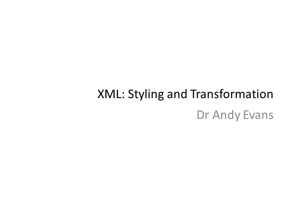 XML: Styling and Transformation Dr Andy Evans