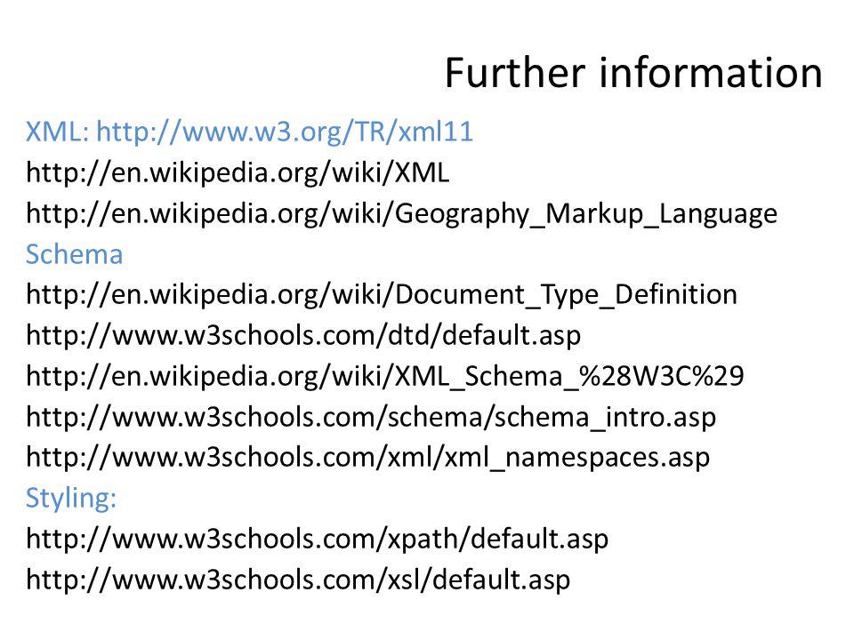 Further information XML: http://www.w3.org/TR/xml11 http://en.wikipedia.org/wiki/XML http://en.wikipedia.org/wiki/Geography_Markup_Language Schema http://en.wikipedia.org/wiki/Document_Type_Definition http://www.w3schools.com/dtd/default.asp http://en.wikipedia.org/wiki/XML_Schema_%28W3C%29 http://www.w3schools.com/schema/schema_intro.asp http://www.w3schools.com/xml/xml_namespaces.asp Styling: http://www.w3schools.com/xpath/default.asp http://www.w3schools.com/xsl/default.asp