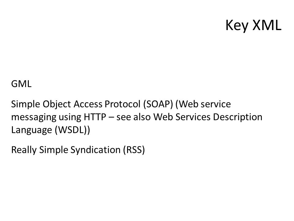 Key XML GML Simple Object Access Protocol (SOAP) (Web service messaging using HTTP – see also Web Services Description Language (WSDL)) Really Simple Syndication (RSS)
