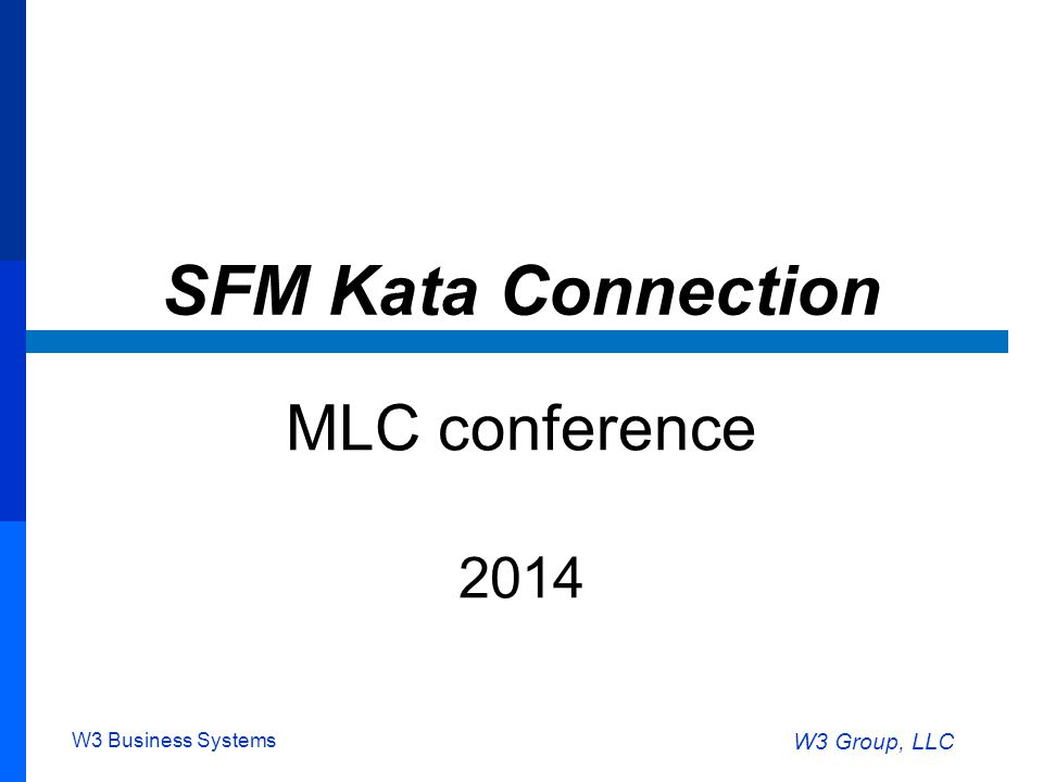W3 Business Systems W3 Group, LLC SFM Kata Connection MLC conference 2014