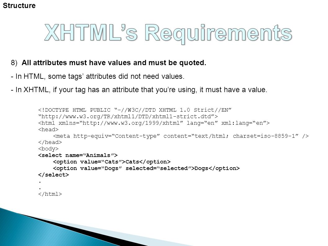 Structure 8) All attributes must have values and must be quoted. - In HTML, some tags' attributes did not need values. - In XHTML, if your tag has an