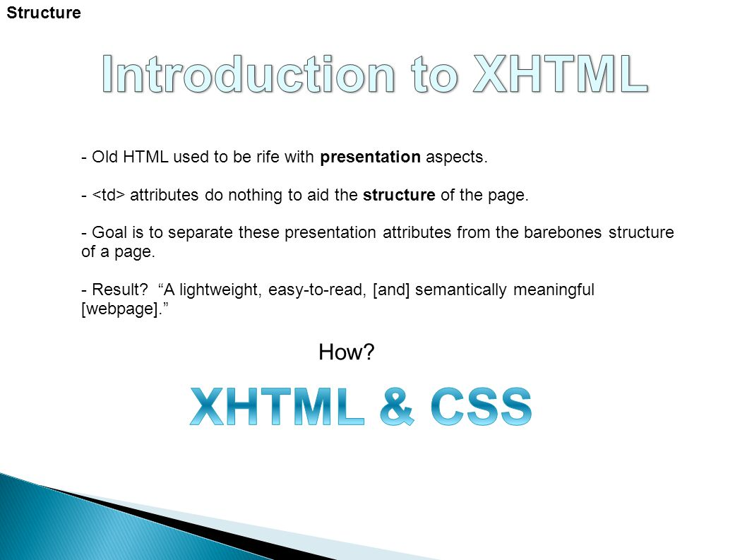 Structure - Old HTML used to be rife with presentation aspects. - attributes do nothing to aid the structure of the page. - Goal is to separate these