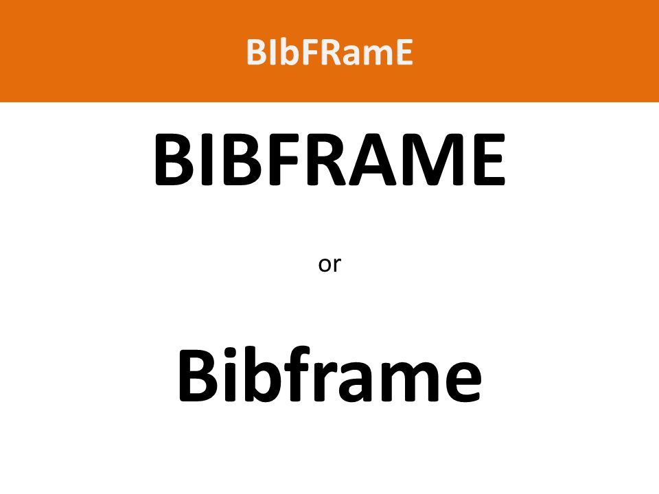 BIbFRamE BIBFRAME or Bibframe