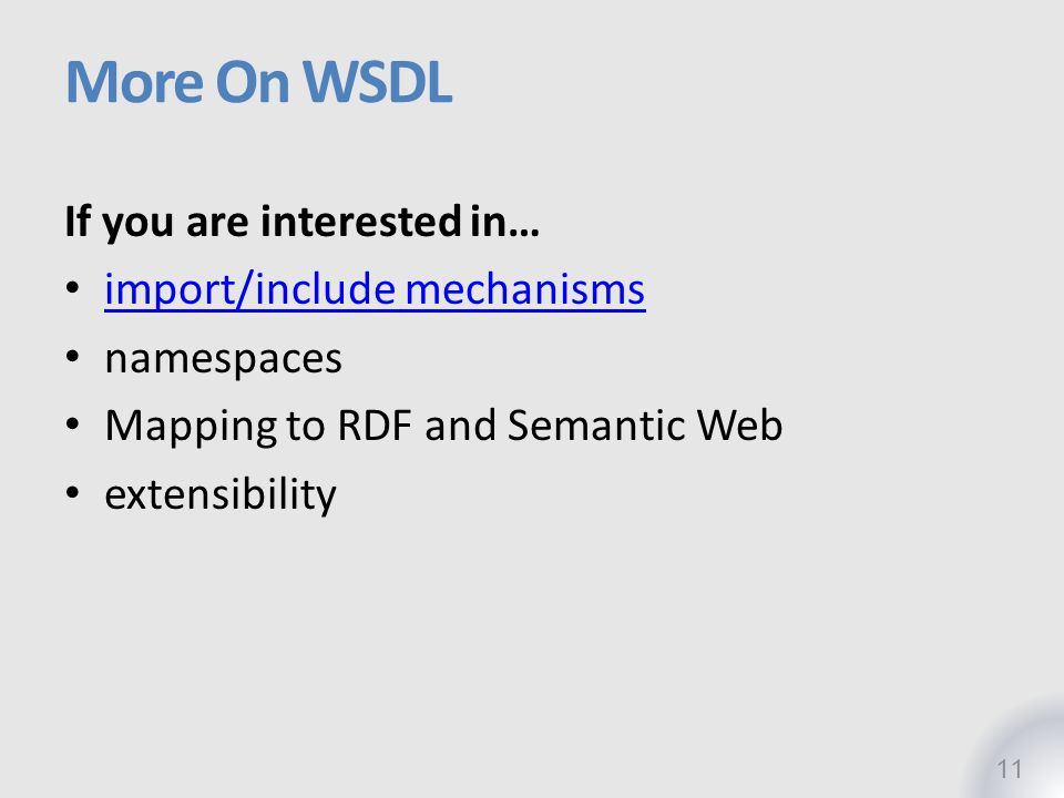 More On WSDL 11 If you are interested in… import/include mechanisms namespaces Mapping to RDF and Semantic Web extensibility