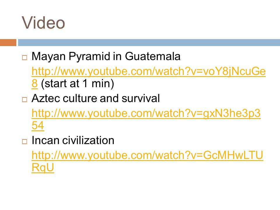 Video  Mayan Pyramid in Guatemala http://www.youtube.com/watch v=voY8jNcuGe 8http://www.youtube.com/watch v=voY8jNcuGe 8 (start at 1 min)  Aztec culture and survival http://www.youtube.com/watch v=gxN3he3p3 54  Incan civilization http://www.youtube.com/watch v=GcMHwLTU RqU