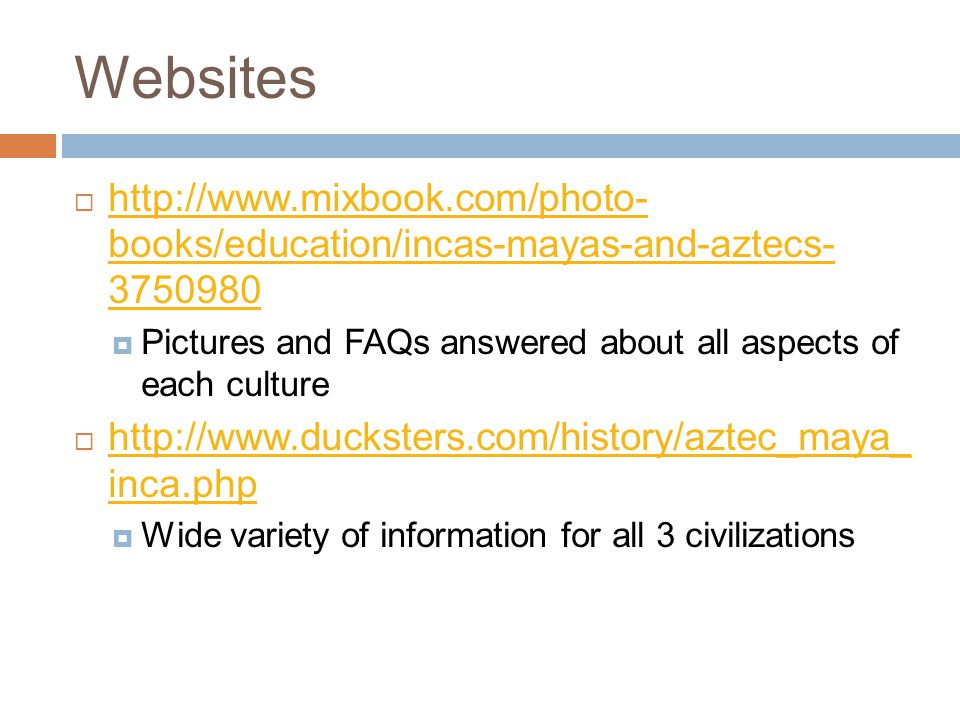 Websites  http://www.mixbook.com/photo- books/education/incas-mayas-and-aztecs- 3750980 http://www.mixbook.com/photo- books/education/incas-mayas-and-aztecs- 3750980  Pictures and FAQs answered about all aspects of each culture  http://www.ducksters.com/history/aztec_maya_ inca.php http://www.ducksters.com/history/aztec_maya_ inca.php  Wide variety of information for all 3 civilizations