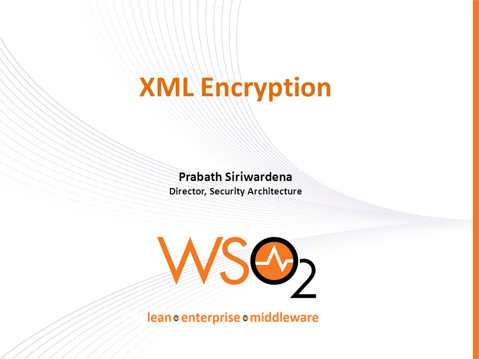 XML Encryption Prabath Siriwardena Director, Security Architecture