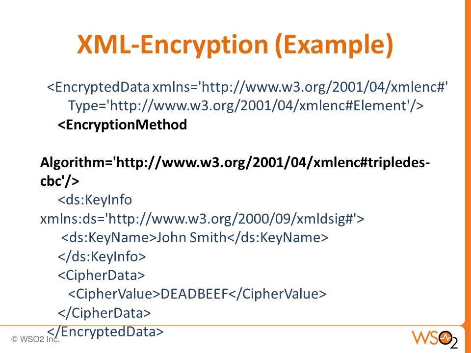 <EncryptedData xmlns= http://www.w3.org/2001/04/xmlenc# Type= http://www.w3.org/2001/04/xmlenc#Element /> <EncryptionMethod Algorithm= http://www.w3.org/2001/04/xmlenc#tripledes- cbc /> John Smith DEADBEEF XML-Encryption (Example)