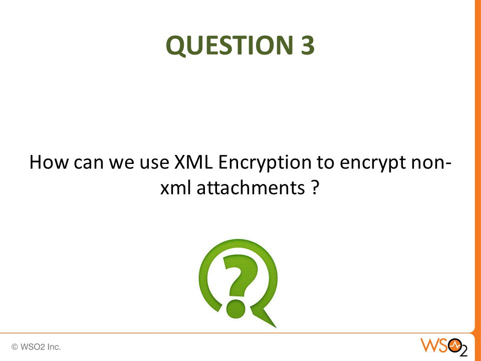 QUESTION 3 How can we use XML Encryption to encrypt non- xml attachments ?
