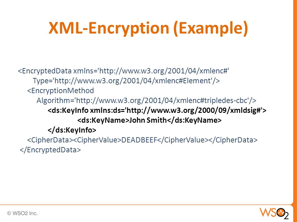 XML-Encryption (Example) <EncryptedData xmlns= http://www.w3.org/2001/04/xmlenc# Type= http://www.w3.org/2001/04/xmlenc#Element /> <EncryptionMethod Algorithm= http://www.w3.org/2001/04/xmlenc#tripledes-cbc /> John Smith DEADBEEF
