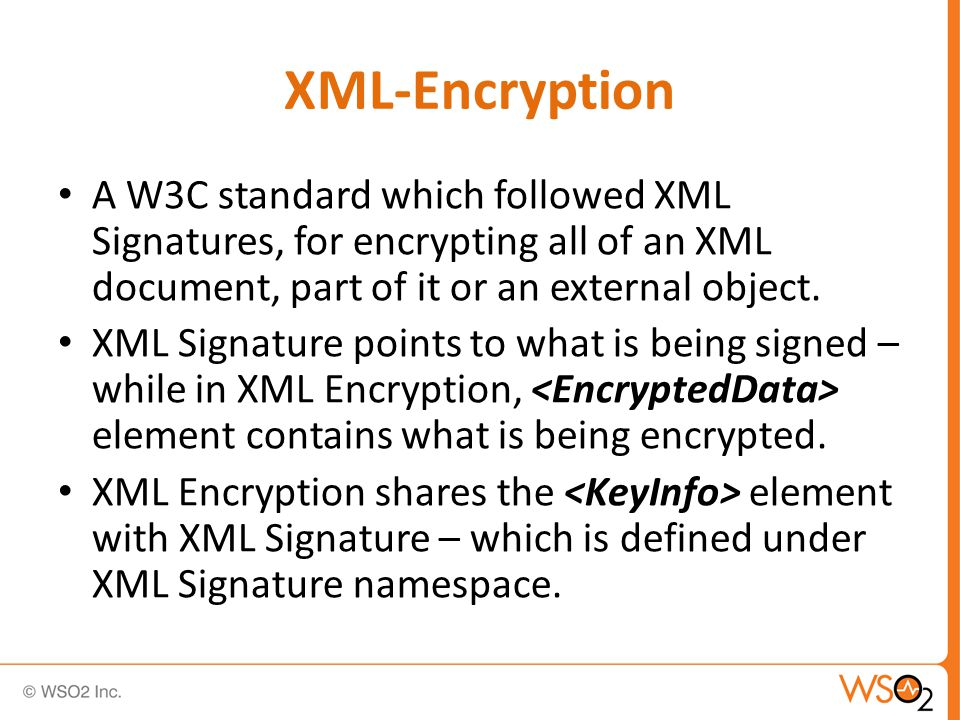 XML-Encryption - Processing Choose an encryption algorithm Obtain an encryption key and may represent it Serialize message data to octets [ a stream of bytes] Encrypt the data Specify the Complete the structure