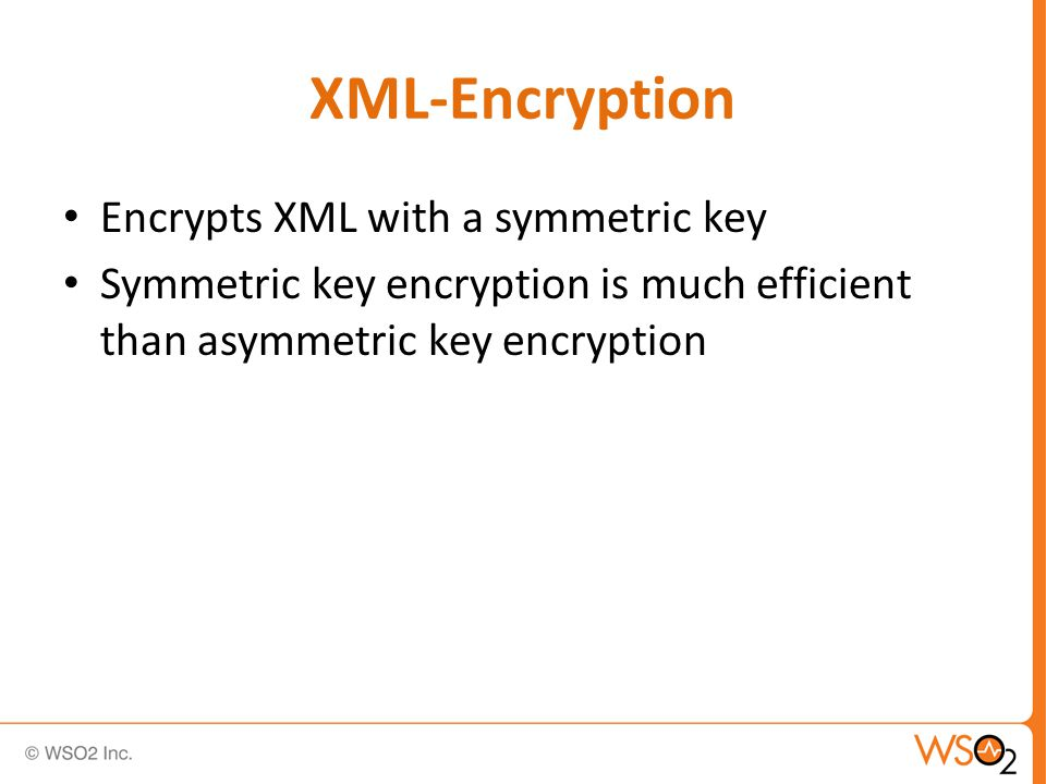 XML-Encryption Encrypts XML with a symmetric key Symmetric key encryption is much efficient than asymmetric key encryption