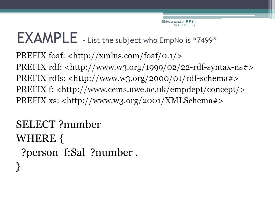 EXAMPLE - List the subject who EmpNo is 7499 PREFIX foaf: PREFIX rdf: PREFIX rdfs: PREFIX f: PREFIX xs: SELECT number WHERE { person f:Sal number.