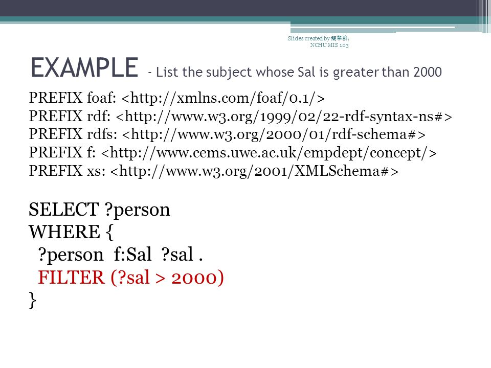 EXAMPLE - List the subject whose Sal is greater than 2000 PREFIX foaf: PREFIX rdf: PREFIX rdfs: PREFIX f: PREFIX xs: SELECT person WHERE { person f:Sal sal.