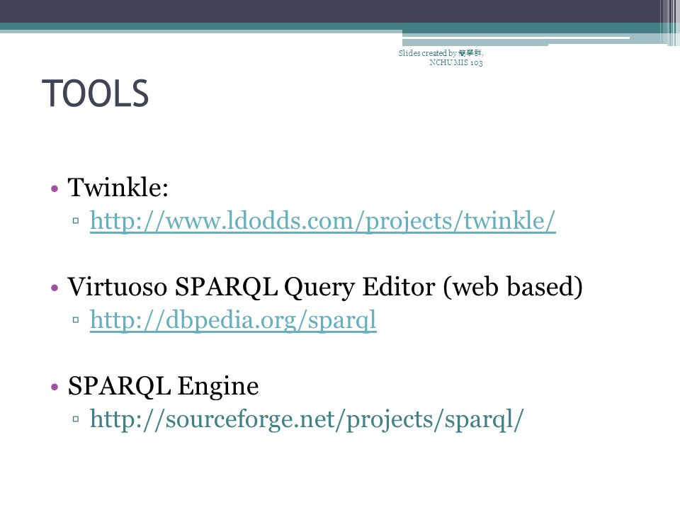 TOOLS Slides created by 簡學群, NCHU MIS 103 Twinkle: ▫http://www.ldodds.com/projects/twinkle/http://www.ldodds.com/projects/twinkle/ Virtuoso SPARQL Query Editor (web based) ▫http://dbpedia.org/sparqlhttp://dbpedia.org/sparql SPARQL Engine ▫http://sourceforge.net/projects/sparql/