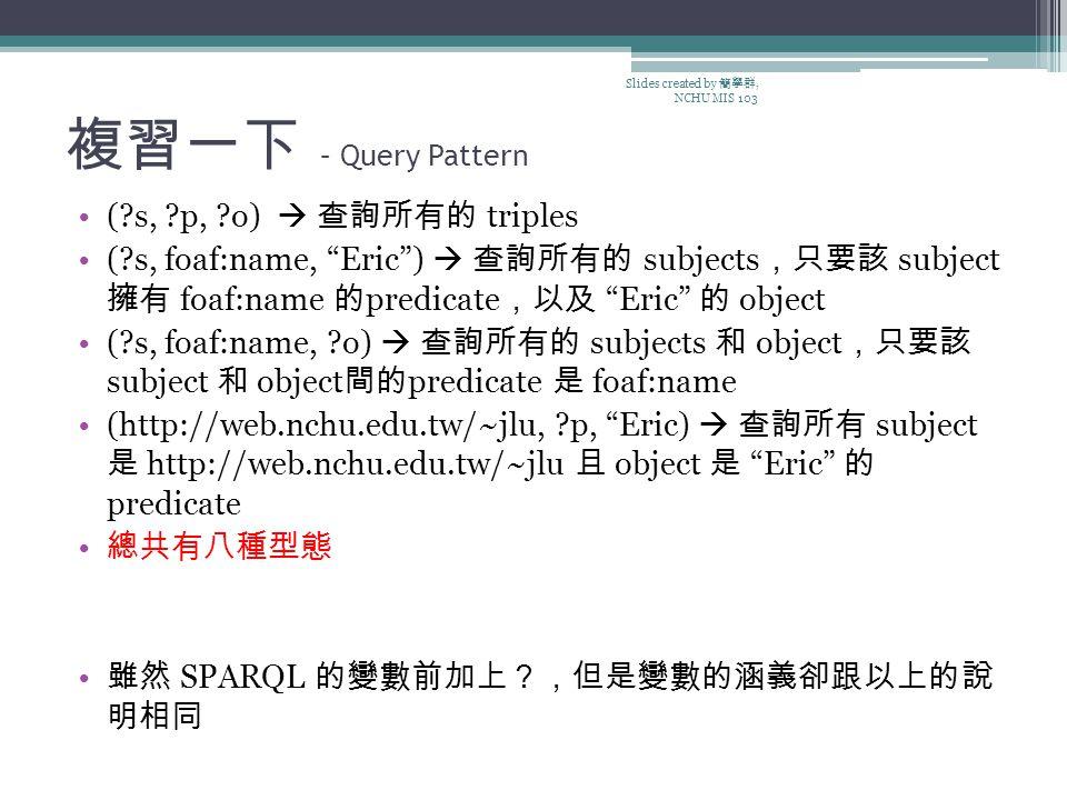 複習一下 – Query Pattern (?s, ?p, ?o)  查詢所有的 triples (?s, foaf:name, Eric )  查詢所有的 subjects ,只要該 subject 擁有 foaf:name 的 predicate ,以及 Eric 的 object (?s, foaf:name, ?o)  查詢所有的 subjects 和 object ,只要該 subject 和 object 間的 predicate 是 foaf:name (http://web.nchu.edu.tw/~jlu, ?p, Eric)  查詢所有 subject 是 http://web.nchu.edu.tw/~jlu 且 object 是 Eric 的 predicate 總共有八種型態 雖然 SPARQL 的變數前加上?,但是變數的涵義卻跟以上的說 明相同 Slides created by 簡學群, NCHU MIS 103