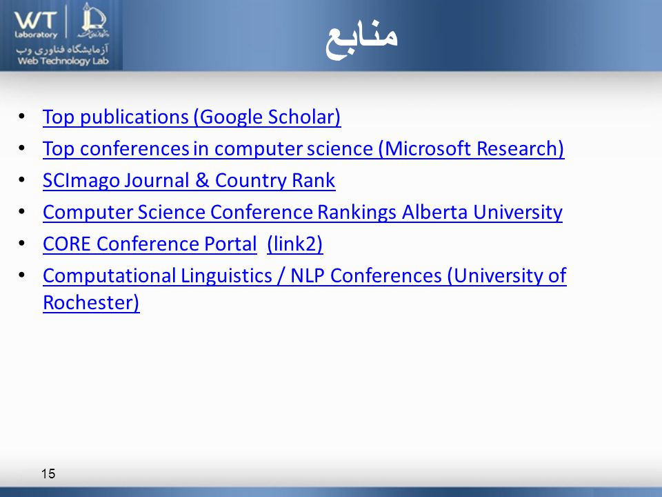 Top publications (Google Scholar) Top conferences in computer science (Microsoft Research) SCImago Journal & Country Rank Computer Science Conference Rankings Alberta University CORE Conference Portal (link2) CORE Conference Portal(link2) Computational Linguistics / NLP Conferences (University of Rochester) Computational Linguistics / NLP Conferences (University of Rochester) منابع 15