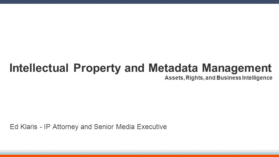Intellectual Property and Metadata Management Assets, Rights, and Business Intelligence Ed Klaris - IP Attorney and Senior Media Executive