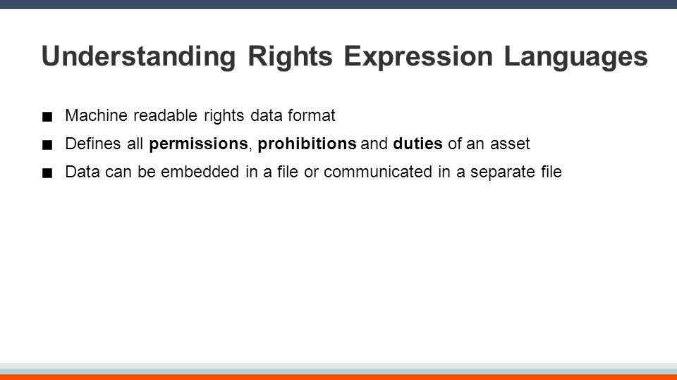 Understanding Rights Expression Languages Machine readable rights data format Defines all permissions, prohibitions and duties of an asset Data can be