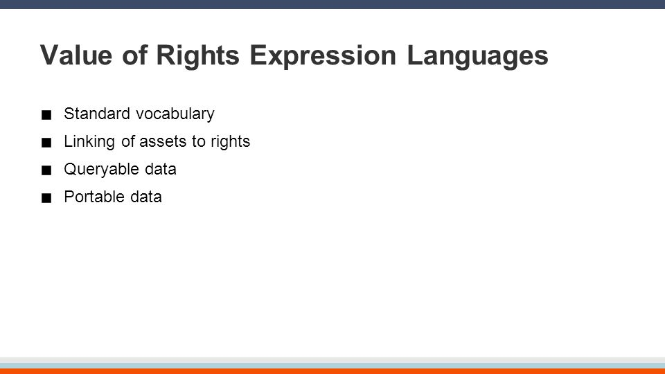 Value of Rights Expression Languages Standard vocabulary Linking of assets to rights Queryable data Portable data