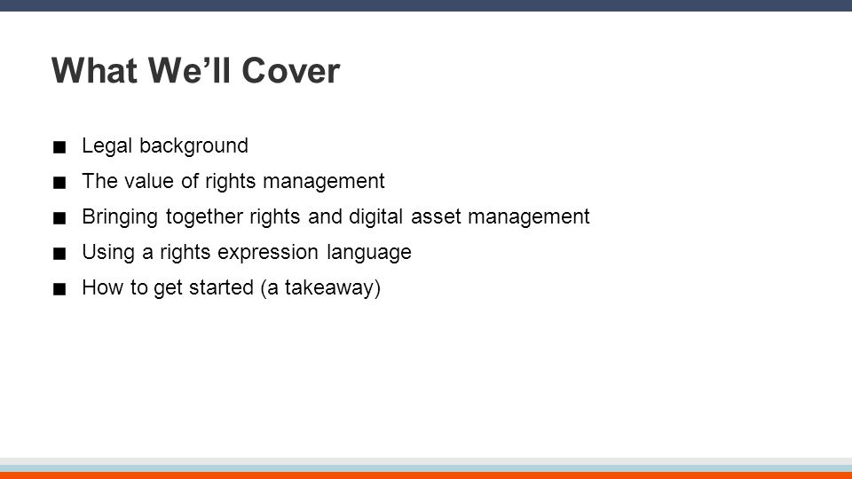 What We'll Cover Legal background The value of rights management Bringing together rights and digital asset management Using a rights expression langu