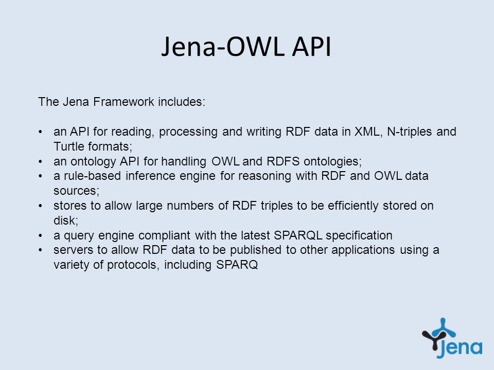 Jena-OWL API The Jena Framework includes: an API for reading, processing and writing RDF data in XML, N-triples and Turtle formats; an ontology API for handling OWL and RDFS ontologies; a rule-based inference engine for reasoning with RDF and OWL data sources; stores to allow large numbers of RDF triples to be efficiently stored on disk; a query engine compliant with the latest SPARQL specification servers to allow RDF data to be published to other applications using a variety of protocols, including SPARQ