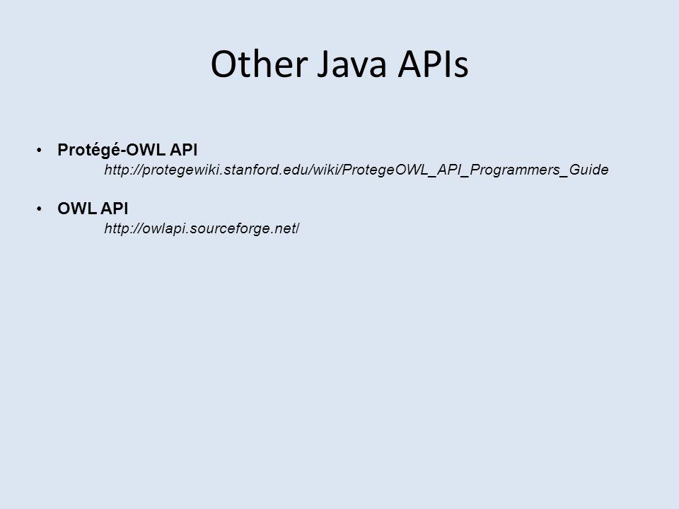 Other Java APIs Protégé-OWL API http://protegewiki.stanford.edu/wiki/ProtegeOWL_API_Programmers_Guide OWL API http://owlapi.sourceforge.net/
