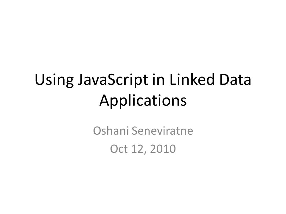Using JavaScript in Linked Data Applications Oshani Seneviratne Oct 12, 2010